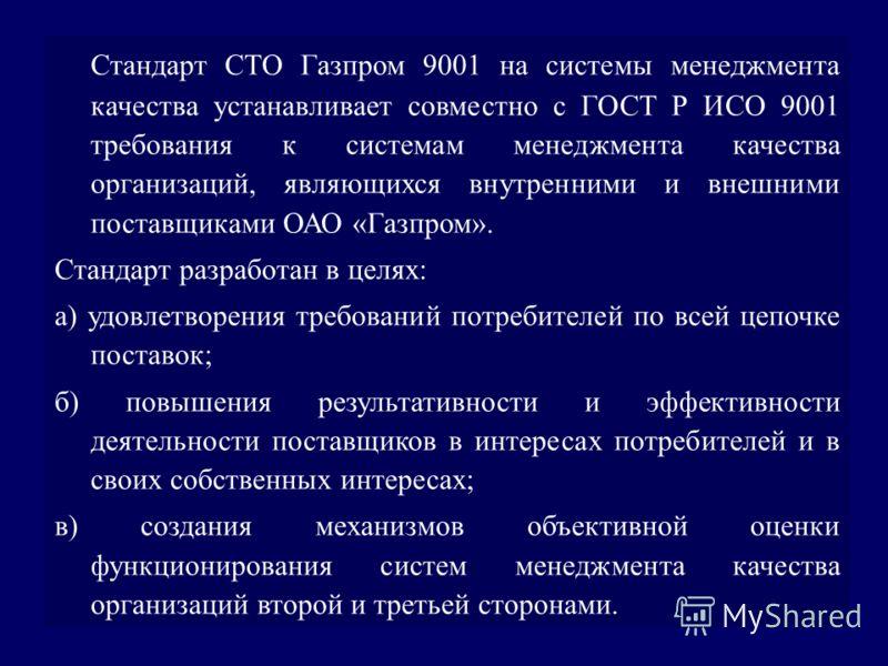 Стандарт СТО Газпром 9001 на системы менеджмента качества устанавливает совместно с ГОСТ Р ИСО 9001 требования к системам менеджмента качества организаций, являющихся внутренними и внешними поставщиками ОАО «Газпром». Стандарт разработан в целях: a)