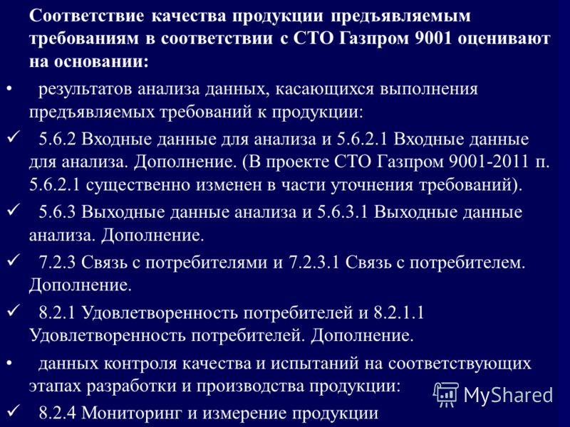Соответствие качества продукции предъявляемым требованиям в соответствии с СТО Газпром 9001 оценивают на основании: результатов анализа данных, касающихся выполнения предъявляемых требований к продукции: 5.6.2 Входные данные для анализа и 5.6.2.1 Вхо