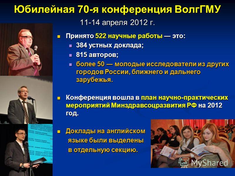 Юбилейная 70-я конференция ВолгГМУ 11-14 апреля 2012 г. Принято 522 научные работы это: Принято 522 научные работы это: 384 устных доклада; 384 устных доклада; 815 авторов; 815 авторов; более 50 молодые исследователи из других городов России, ближнег