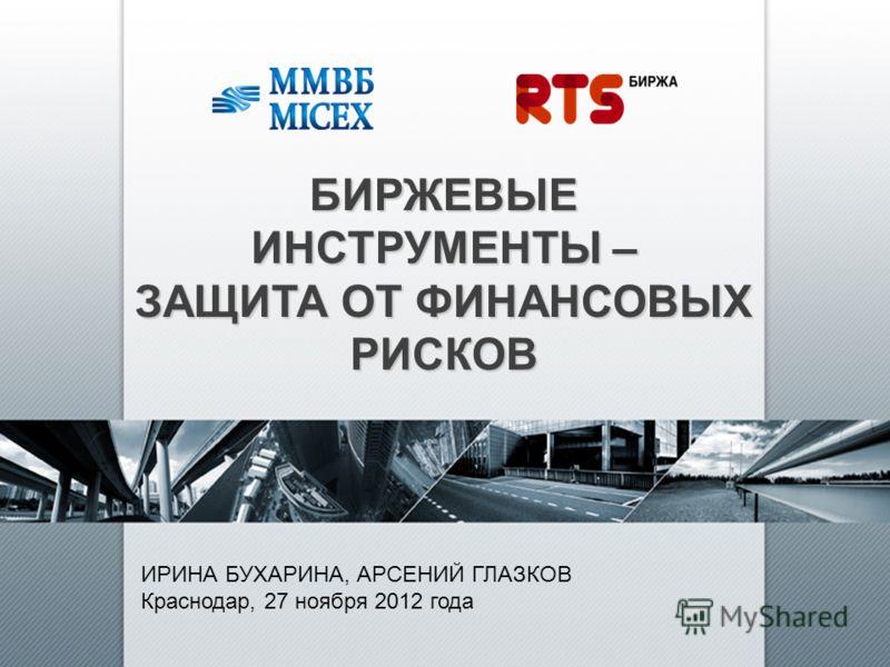 БИРЖЕВЫЕ ИНСТРУМЕНТЫ – ЗАЩИТА ОТ ФИНАНСОВЫХ РИСКОВ ИРИНА БУХАРИНА, АРСЕНИЙ ГЛАЗКОВ Краснодар, 27 ноября 2012 года