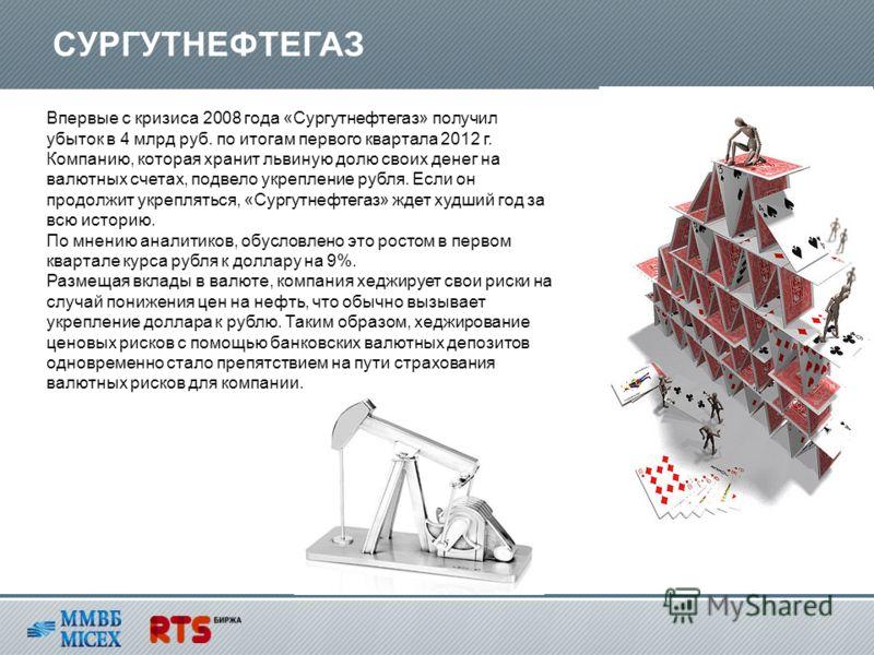Впервые с кризиса 2008 года «Сургутнефтегаз» получил убыток в 4 млрд руб. по итогам первого квартала 2012 г. Компанию, которая хранит львиную долю своих денег на валютных счетах, подвело укрепление рубля. Если он продолжит укрепляться, «Сургутнефтега
