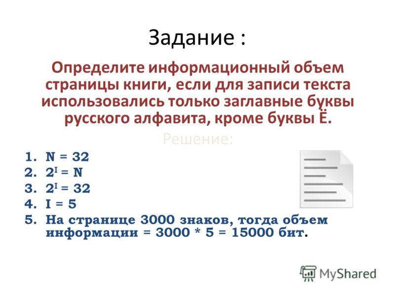 Задание : Определите информационный объем страницы книги, если для записи текста использовались только заглавные буквы русского алфавита, кроме буквы Ё. Решение: 1.N = 32 2.2 I = N 3.2 I = 32 4.I = 5 5.На странице 3000 знаков, тогда объем информации
