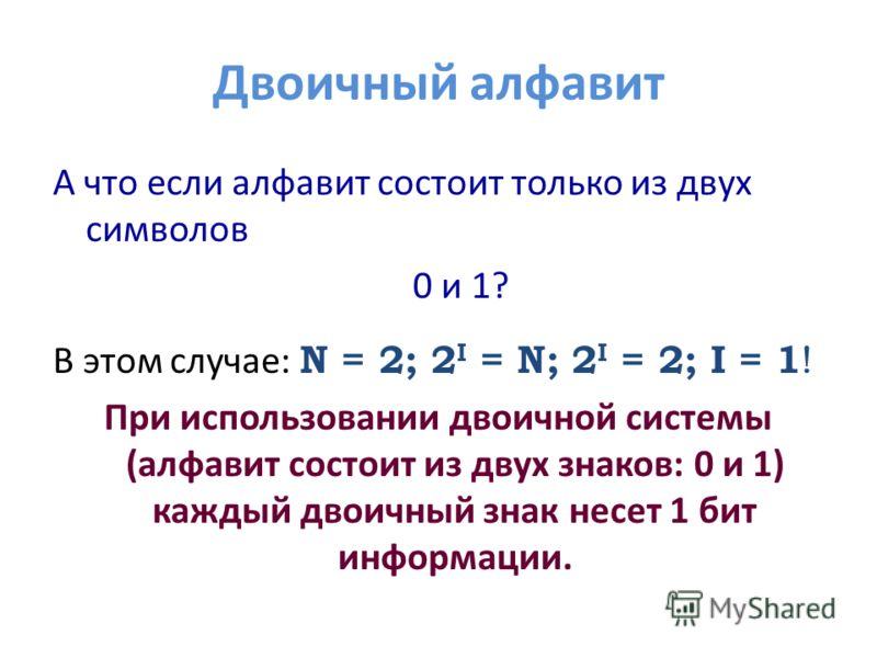 Двоичный алфавит А что если алфавит состоит только из двух символов 0 и 1? В этом случае: N = 2; 2 I = N; 2 I = 2; I = 1 ! При использовании двоичной системы (алфавит состоит из двух знаков: 0 и 1) каждый двоичный знак несет 1 бит информации.