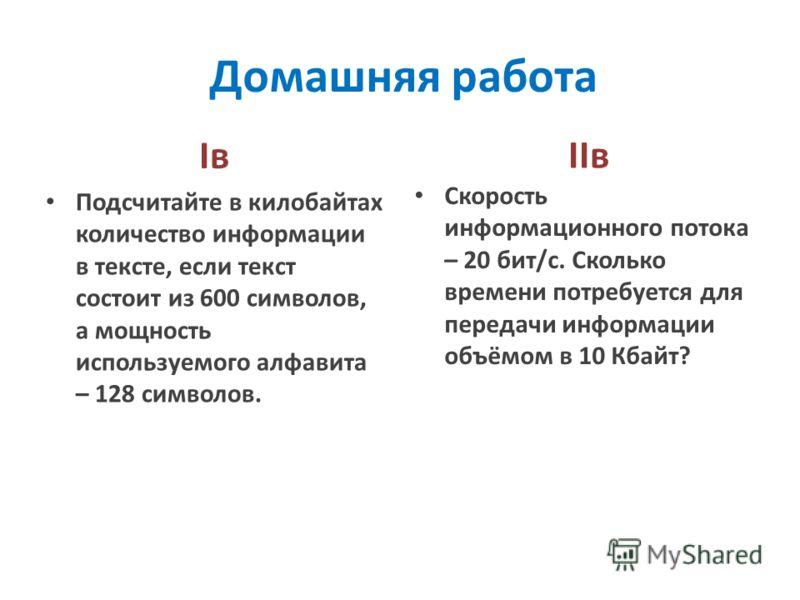 Домашняя работа IвIв IIв Подсчитайте в килобайтах количество информации в тексте, если текст состоит из 600 символов, а мощность используемого алфавита – 128 символов. Скорость информационного потока – 20 бит/с. Сколько времени потребуется для переда