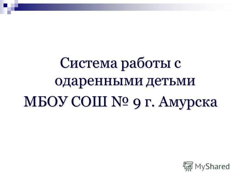 Система работы с одаренными детьми МБОУ СОШ 9 г. Амурска