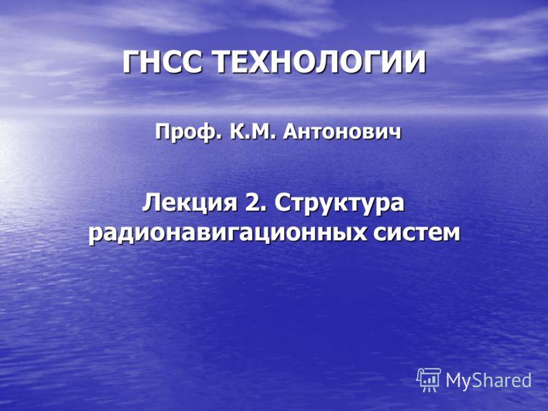 ГНСС ТЕХНОЛОГИИ Проф. К.М. Антонович Лекция 2. Структура радионавигационных систем