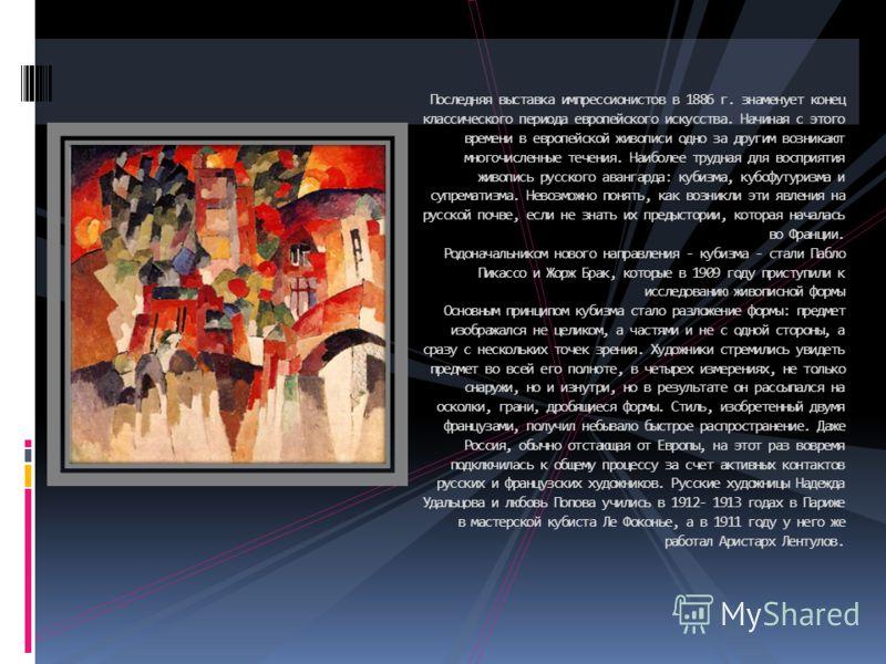 Последняя выставка импрессионистов в 1886 г. знаменует конец классического периода европейского искусства. Начиная с этого времени в европейской живописи одно за другим возникают многочисленные течения. Наиболее трудная для восприятия живопись русско