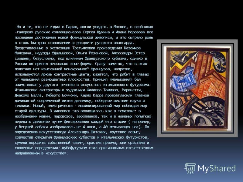 Но и те, кто не ездил в Париж, могли увидеть в Москве, в особняках -галереях русских коллекционеров Сергея Щукина и Ивана Морозова все последние достижения новой французской живописи, и это сыграло роль в столь быстром становлении и расцвете русского