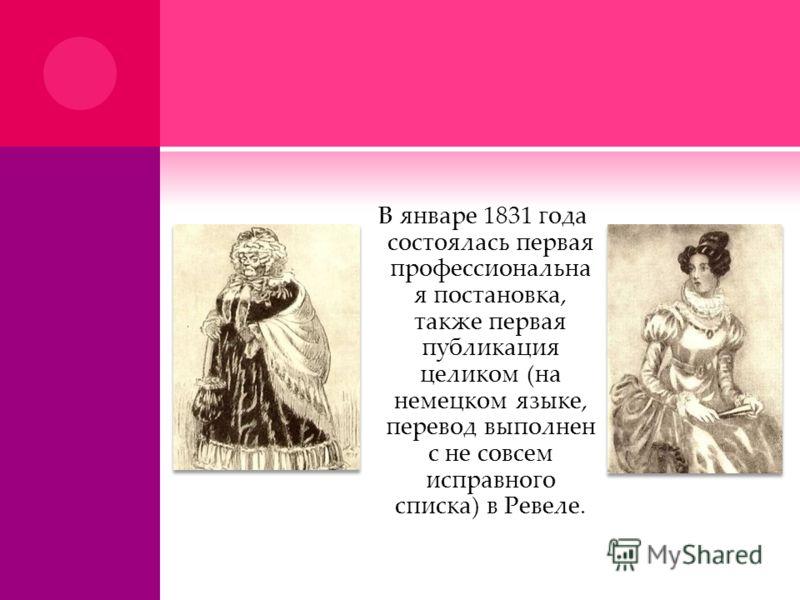В январе 1831 года состоялась первая профессиональна я постановка, также первая публикация целиком (на немецком языке, перевод выполнен с не совсем исправного списка) в Ревеле.