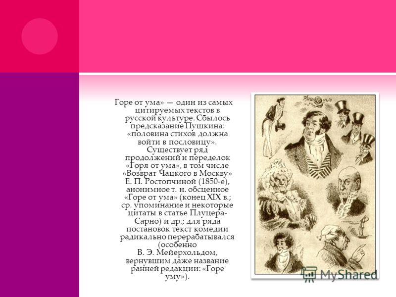 Горе от ума» один из самых цитируемых текстов в русской культуре. Сбылось предсказание Пушкина: «половина стихов должна войти в пословицу». Существует ряд продолжений и переделок «Горя от ума», в том числе «Возврат Чацкого в Москву» Е. П. Ростопчиной
