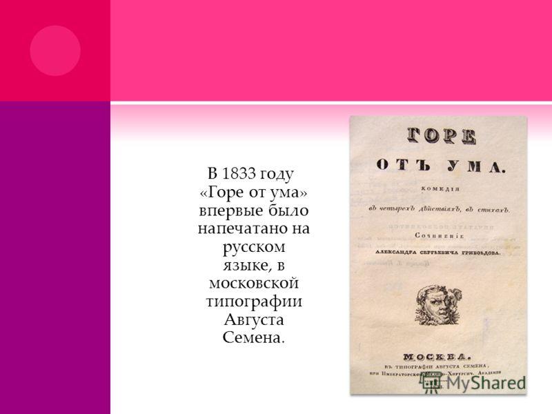 В 1833 году «Горе от ума» впервые было напечатанo на русском языке, в московской типографии Августа Семена.