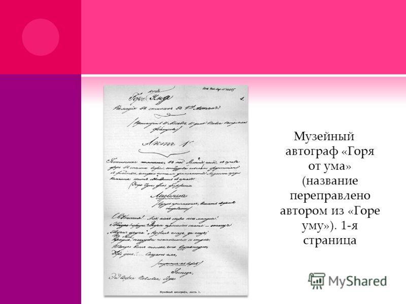 Музейный автограф «Горя от ума» (название переправлено автором из «Горе уму»). 1-я страница