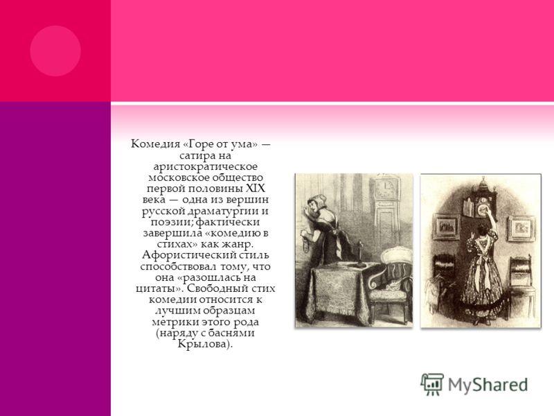 Комедия «Горе от ума» сатира на аристократическое московское общество первой половины XIX века одна из вершин русской драматургии и поэзии; фактически завершила «комедию в стихах» как жанр. Афористический стиль способствовал тому, что она «разошлась