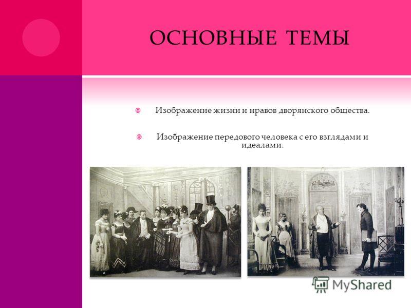 ОСНОВНЫЕ ТЕМЫ Изображение жизни и нравов дворянского общества. Изображение передового человека с его взглядами и идеалами.