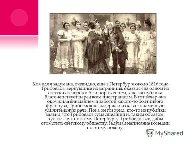 Комедия задумана, очевидно, ещё в Петербурге около 1816 года. Грибоедов, вернувшись из заграницы, оказался на одном из светских вечеров и был поражен тем, как вся публика благолепствует перед всем иностранным. В тот вечер она окружила вниманием и заб