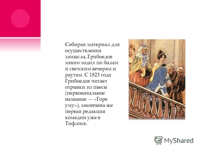 Собирая материал для осуществления замысла, Грибоедов много ходил по балам и светским вечерам и раутам. С 1823 года Грибоедов читает отрывки из пьесы (первоначальное название «Горе уму»), закончена же первая редакция комедии уже в Тифлисе.