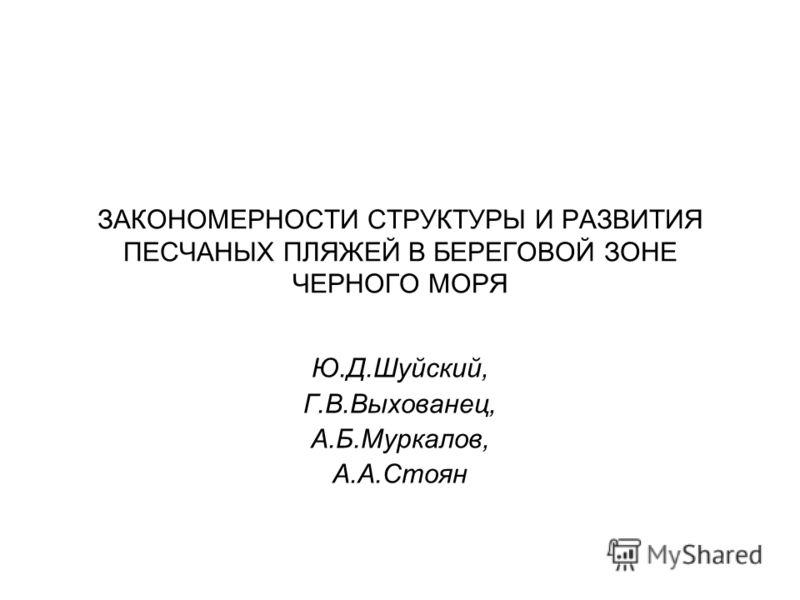 ЗАКОНОМЕРНОСТИ СТРУКТУРЫ И РАЗВИТИЯ ПЕСЧАНЫХ ПЛЯЖЕЙ В БЕРЕГОВОЙ ЗОНЕ ЧЕРНОГО МОРЯ Ю.Д.Шуйский, Г.В.Выхованец, А.Б.Муркалов, А.А.Стоян