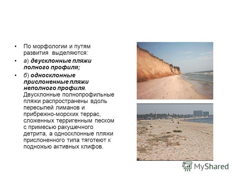 По морфологии и путям развития выделяются: а) двусклонные пляжи полного профиля; б) односклонные прислоненные пляжи неполного профиля. Двусклонные полнопрофильные пляжи распространены вдоль пересыпей лиманов и прибрежно-морских террас, сложенных терр