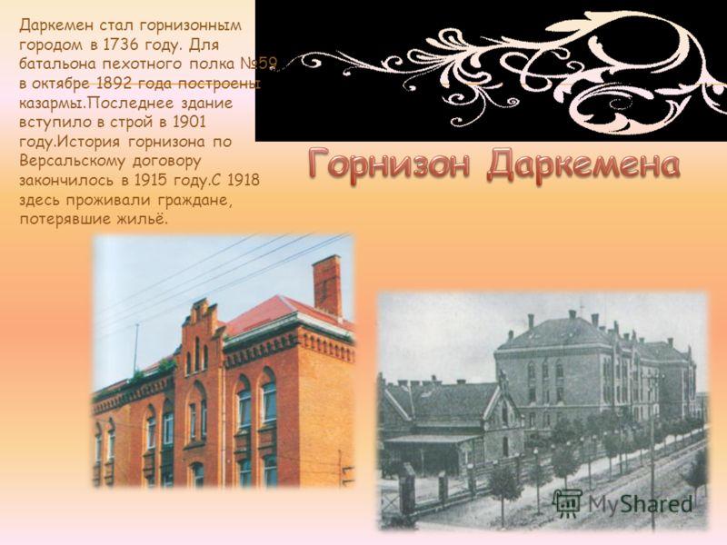 Даркемен стал горнизонным городом в 1736 году. Для батальона пехотного полка 59 в октябре 1892 года построены казармы.Последнее здание вступило в строй в 1901 году.История горнизона по Версальскому договору закончилось в 1915 году.С 1918 здесь прожив