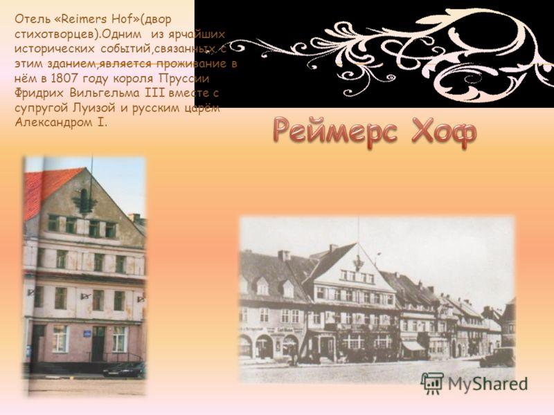 Отель «Reimers Hof»(двор стихотворцев).Одним из ярчайших исторических событий,связанных с этим зданием,является проживание в нём в 1807 году короля Пруссии Фридрих Вильгельма III вместе с супругой Луизой и русским царём Александром I.