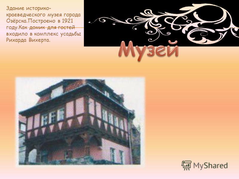 Здание историко- краеведческого музея города Озёрска.Построено в 1921 году.Как домик для гостей входило в комплекс усадьбы Рихарда Вихерта.