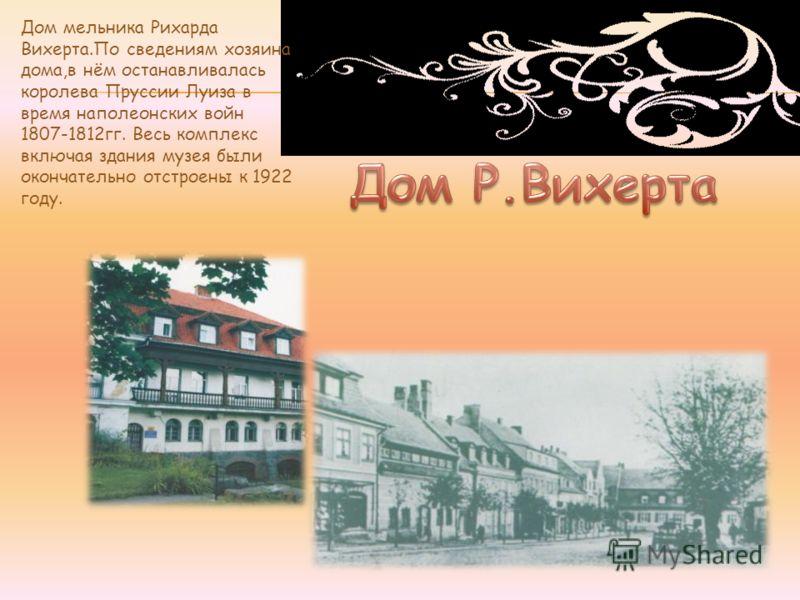 Дом мельника Рихарда Вихерта.По сведениям хозяина дома,в нём останавливалась королева Пруссии Луиза в время наполеонских войн 1807-1812гг. Весь комплекс включая здания музея были окончательно отстроены к 1922 году.