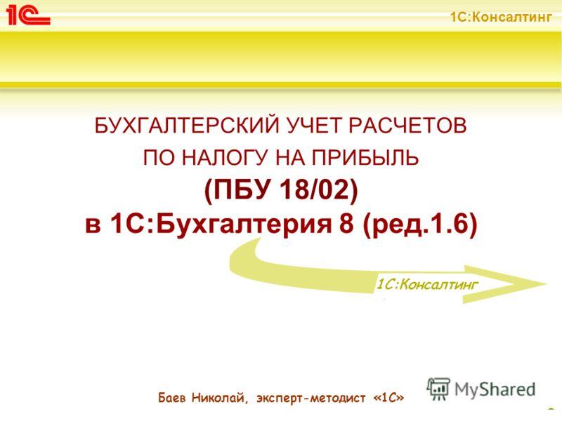 1С:Консалтинг 1 БУХГАЛТЕРСКИЙ УЧЕТ РАСЧЕТОВ ПО НАЛОГУ НА ПРИБЫЛЬ (ПБУ 18/02) в 1С:Бухгалтерия 8 (ред.1.6) Баев Николай, эксперт-методист «1С» 1C:Консалтинг