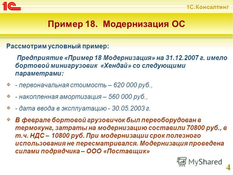 1С:Консалтинг 4 Пример 18. Модернизация ОС Рассмотрим условный пример: Предприятие «Пример 18 Модернизация» на 31.12.2007 г. имело бортовой минигрузовик «Хендай» со следующими параметрами: - первоначальная стоимость – 620 000 руб., - накопленная амор