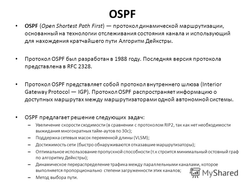 OSPF OSPF (Open Shortest Path First) протокол динамической маршрутизации, основанный на технологии отслеживания состояния канала и использующий для нахождения кратчайшего пути Алгоритм Дейкстры. Протокол OSPF был разработан в 1988 году. Последняя вер