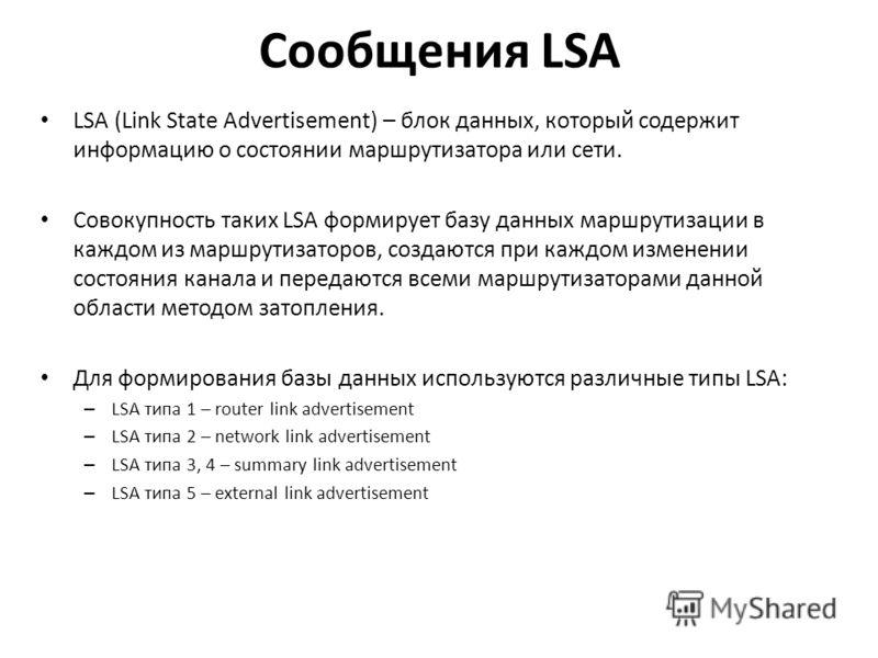 Сообщения LSA LSA (Link State Advertisement) – блок данных, который содержит информацию о состоянии маршрутизатора или сети. Совокупность таких LSA формирует базу данных маршрутизации в каждом из маршрутизаторов, создаются при каждом изменении состоя