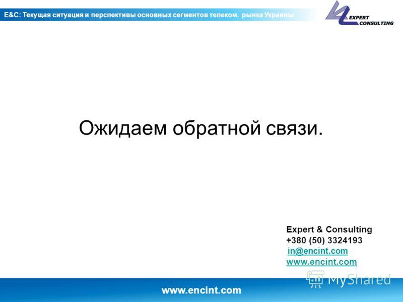 www.encint.com E&C: Текущая ситуация и перспективы основных сегментов телеком. рынка Украины Expert & Consulting +380 (50) 3324193 www.encint.com Ожидаем обратной связи.