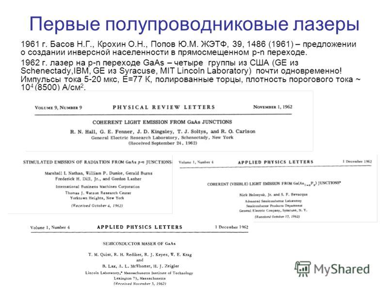 Первые полупроводниковые лазеры 1961 г. Басов Н.Г., Крохин О.Н., Попов Ю.М. ЖЭТФ, 39, 1486 (1961) – предложении о создании инверсной населенности в прямосмещенном p-n переходе. 1962 г. лазер на p-n переходе GaAs – четыре группы из США (GE из Schenect