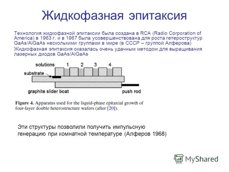 Жидкофазная эпитаксия Технология жидкофазной эпитаксии была создана в RCA (Radio Corporation of America) в 1963 г. и в 1967 была усовершенствована для роста гетероструктур GaAs/AlGaAs несколькими группами в мире (в СССР – группой Алферова) Жидкофазна