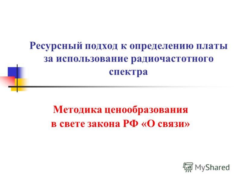 Ресурсный подход к определению платы за использование радиочастотного спектра Методика ценообразования в свете закона РФ «О связи»