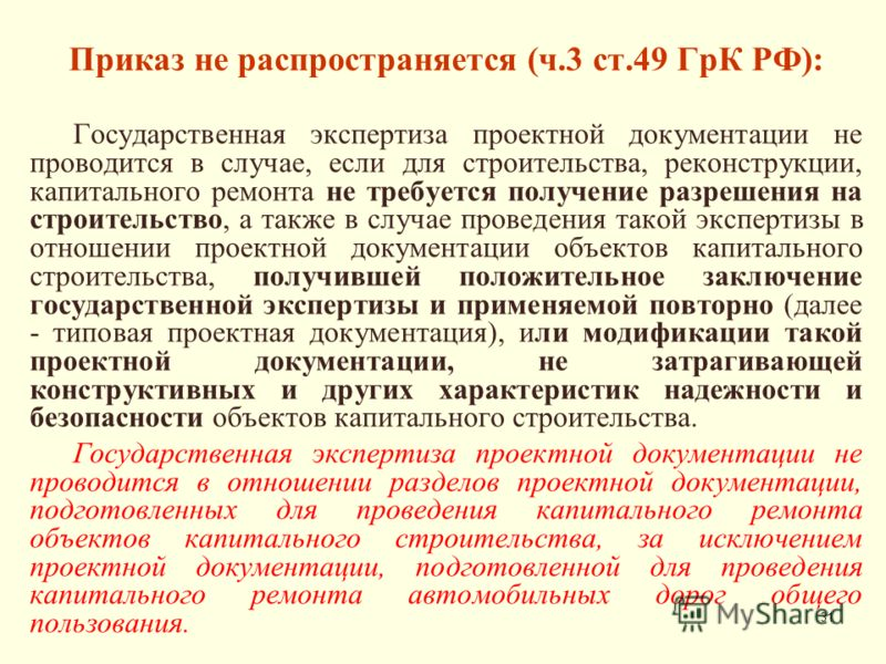 31 Приказ не распространяется (ч.3 ст.49 ГрК РФ): Государственная экспертиза проектной документации не проводится в случае, если для строительства, реконструкции, капитального ремонта не требуется получение разрешения на строительство, а также в случ