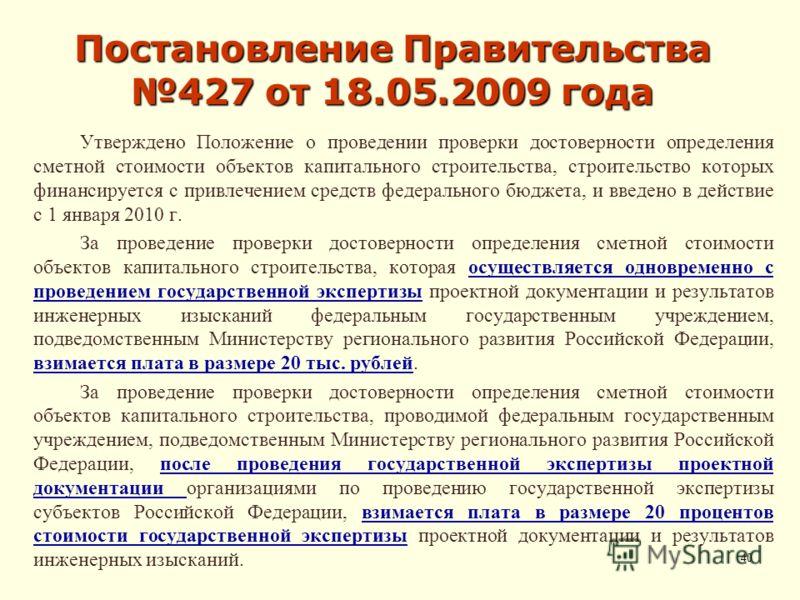 Постановление Правительства 427 от 18.05.2009 года Утверждено Положение о проведении проверки достоверности определения сметной стоимости объектов капитального строительства, строительство которых финансируется с привлечением средств федерального бюд