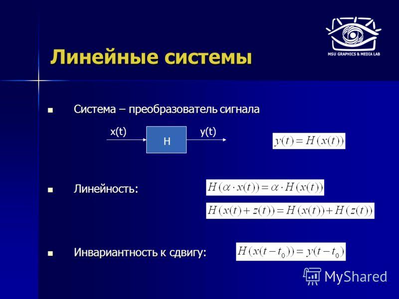 Линейные системы Система – преобразователь сигнала Система – преобразователь сигнала Линейность: Линейность: Инвариантность к сдвигу: Инвариантность к сдвигу: H x(t)y(t)
