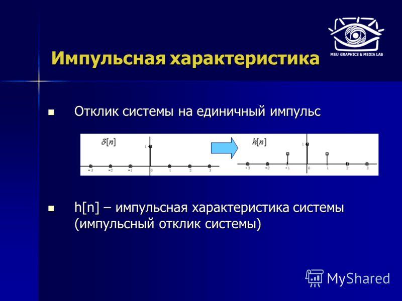 Импульсная характеристика Отклик системы на единичный импульс Отклик системы на единичный импульс h[n] – импульсная характеристика системы (импульсный отклик системы) h[n] – импульсная характеристика системы (импульсный отклик системы)