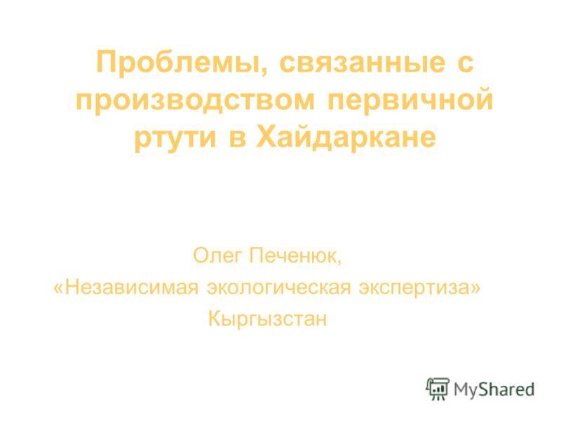Проблемы, связанные с производством первичной ртути в Хайдаркане Олег Печенюк, «Независимая экологическая экспертиза» Кыргызстан