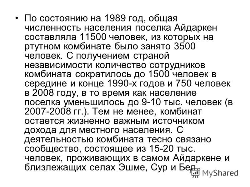 По состоянию на 1989 год, общая численность населения поселка Айдаркен составляла 11500 человек, из которых на ртутном комбинате было занято 3500 человек. С получением страной независимости количество сотрудников комбината сократилось до 1500 человек