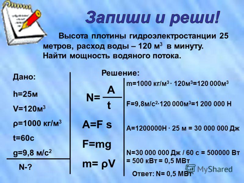 Высота плотины гидроэлектростанции 25 метров, расход воды – 120 м 3 в минуту. Найти мощность водяного потока. Дано: Решение: h=25м V=120м 3 ρ=1000 кг/м 3 t=60c g=9,8 м/с 2 N-? N= t А А=F s F=mg m= ρV m=1000 кг/м 3 · 120м 3 =120 000м 3 F=9,8м/с 2 ·120