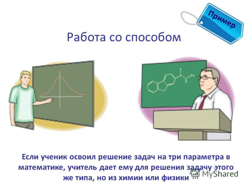 Пример Работа со способом Если ученик освоил решение задач на три параметра в математике, учитель дает ему для решения задачу этого же типа, но из химии или физики