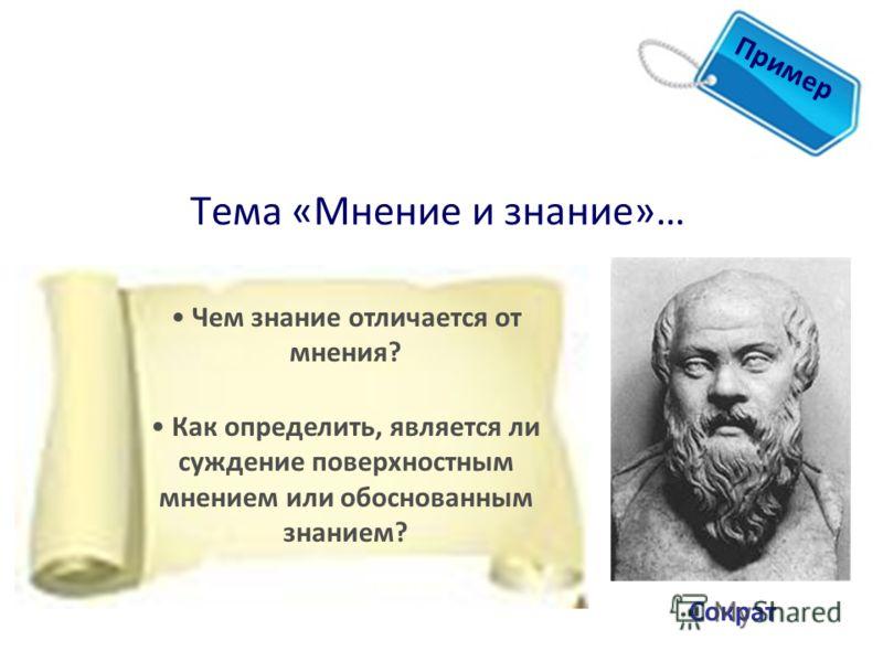 Тема «Мнение и знание»… 1 Пример Сократ Чем знание отличается от мнения? Как определить, является ли суждение поверхностным мнением или обоснованным знанием?