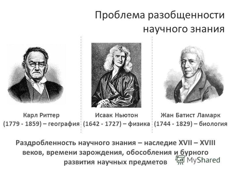 Проблема разобщенности научного знания Исаак Ньютон (1642 - 1727) – физика Жан Батист Ламарк (1744 - 1829) – биология Карл Риттер (1779 - 1859) – география Раздробленность научного знания – наследие XVII – XVIII веков, времени зарождения, обособления