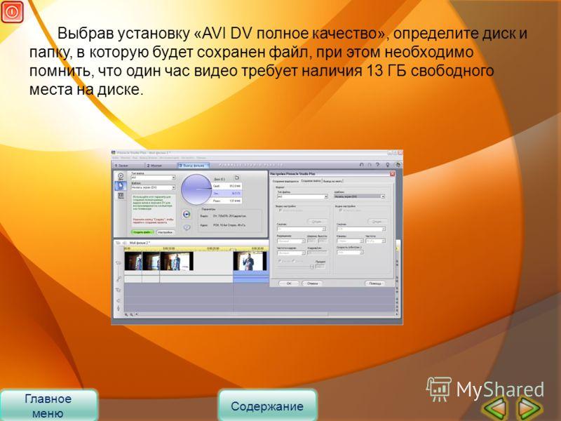 Выбрав установку «AVI DV полное качество», определите диск и папку, в которую будет сохранен файл, при этом необходимо помнить, что один час видео требует наличия 13 ГБ свободного места на диске. Главное меню Содержание