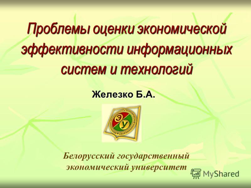 Проблемы оценки экономической эффективности информационных систем и технологий Железко Б.А. Белорусский государственный экономический университет