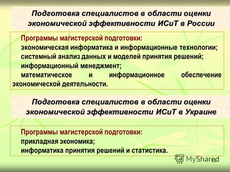 16 Подготовка специалистов в области оценки экономической эффективности ИСиТ в России Программы магистерской подготовки: экономическая информатика и информационные технологии; системный анализ данных и моделей принятия решений; информационный менеджм
