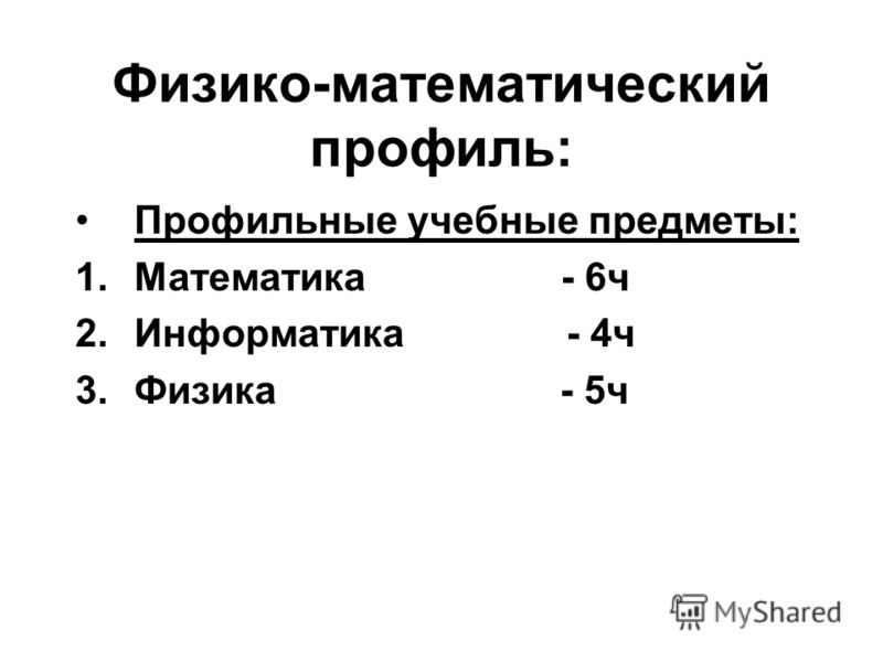 Физико-математический профиль: Профильные учебные предметы: 1.Математика - 6ч 2.Информатика - 4ч 3.Физика - 5ч