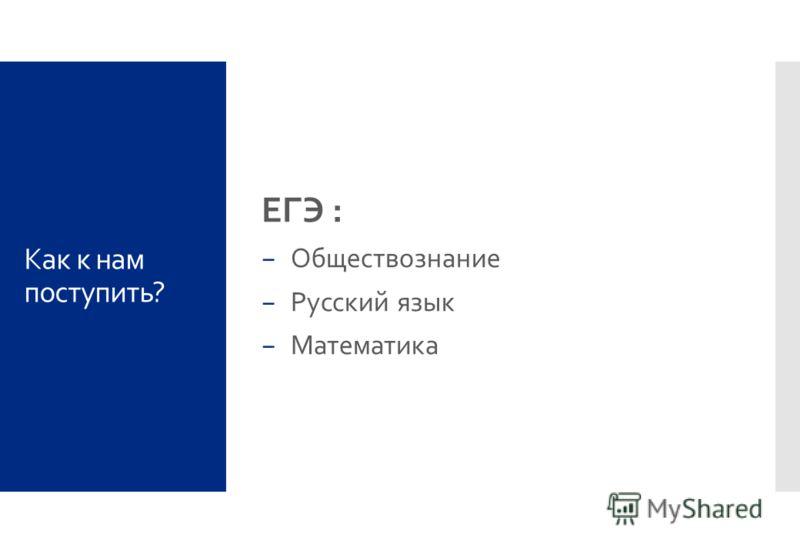 Как к нам поступить? ЕГЭ : Обществознание Русский язык Математика