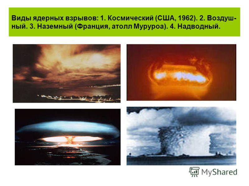 Виды ядерных взрывов: 1. Космический (США, 1962). 2. Воздуш- ный. 3. Наземный (Франция, атолл Муруроа). 4. Надводный.